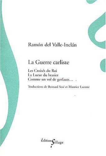 Comme un vol de gerfauts___ : trilogie de la guerre carliste / Ramón del Valle-Inclán ; traductions de Bernard Sesé et Maurice Lacoste - Paris : Sillage, imp. 2008