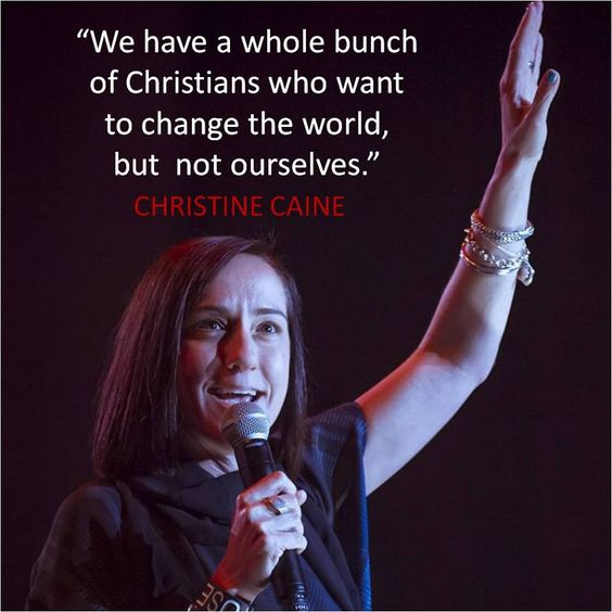 """We have a whole bunch of Christians who want to change the world but not ourselves""- Christine Caine"