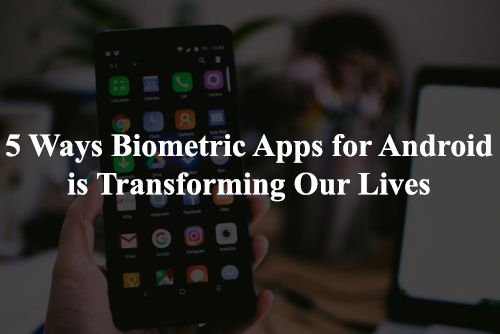 5 Ways Biometric Apps For Android Is Transforming Our Lives Biometrics Biometrics Technology Biometric Authentication