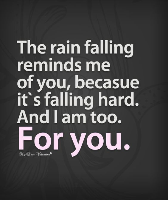 Am I Too Romantic About True Love: The Rain Reminds Me Of You, Because It's Falling Hard. And