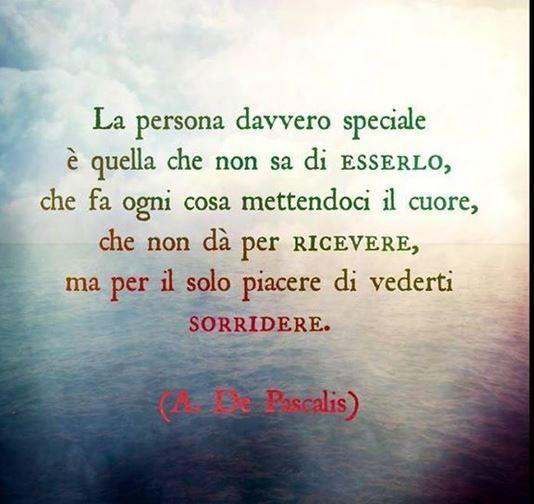 La persona davvero speciale è quella che non sa di esserlo, che fa ogni cosa mettendoci il cuore, che non dà per ricevere, ma per il solo piacere di vederti sorridere. - e Se ti chiedi, meravigliata, cos'hai di speciale, non sai ancora che hai il dono dell'Empatia !: