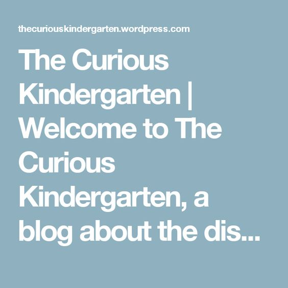 The Curious Kindergarten   Welcome to The Curious Kindergarten, a blog about the discoveries my students and I make in our full-day kindergarten! A bit about me: I have been teaching Kindergarten for several years and have recently started implementing some philosophies from Reggio Emilia into my classroom. Our learning journey is a work in progress, and I hope visitors view it as just that: an opportunity to reflect and grow each day. Thanks for stopping by!