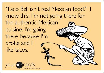 Funny Reminders Ecard: 'Taco Bell isn't real Mexican food.' I know this. I'm not going there for the authentic Mexican cuisine. I'm going there because I'm broke and I like tacos.