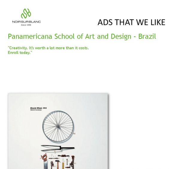 Panamericana school of Art and Design:  The campaign of this week comes from Brazil and was created for a school of art and design. The concept is that creativity is worth more than it costs. The translation of the concept is shown with three major works of contemporary art, Wheel Bike by Marcel Duchamp, Campbell's tomato soup by Andy Warhol and lobster telephone by Salvador Dali. Their cost of achieving is much less than the creativity of their authors.
