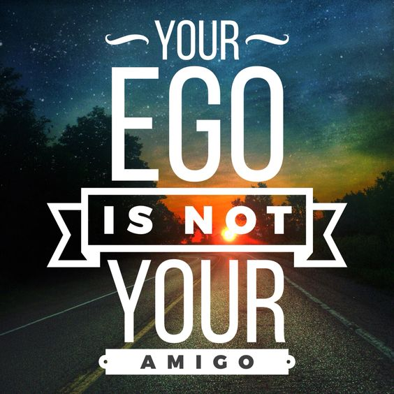 Your Ego is not your amigo!