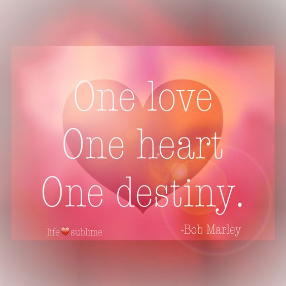 """Sublime Quotes About Life: """"One Love, One Heart, One Destiny.""""― Bob Marley"""