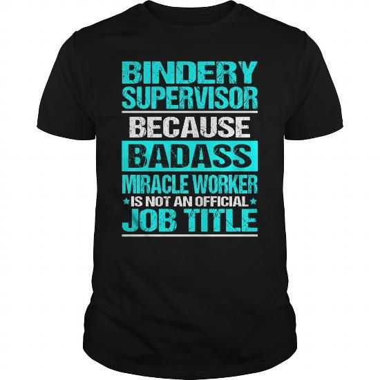 BINDERY SUPERVISOR Because Badass Miracle Worker Isn't An Official Job Title T Shirts, Hoodie Sweatshirts