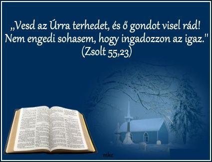 """""""Vesd az Úrra terhedet, és ő gondot visel rád! Nem engedi sohasem, hogy ingadozzon az igaz."""" Zsolt 55:23,"""