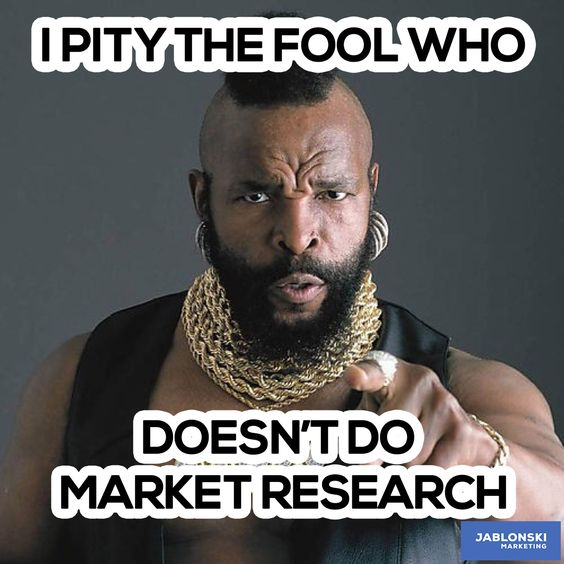 af9db013385c030d3ee8195981232831 marketing meme i pity the fool who doesn't do market research meme workmeme