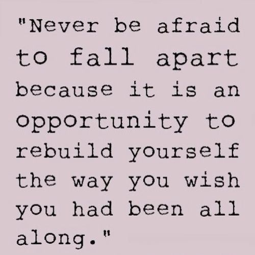 Pema Chodron quote. Never be afraid to fall apart because it is an opportunity to rebuild yourself...