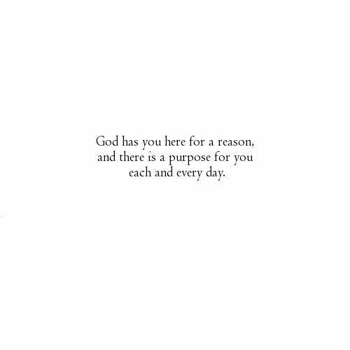 God has you here for a reason and there is a purpose for you each and every day