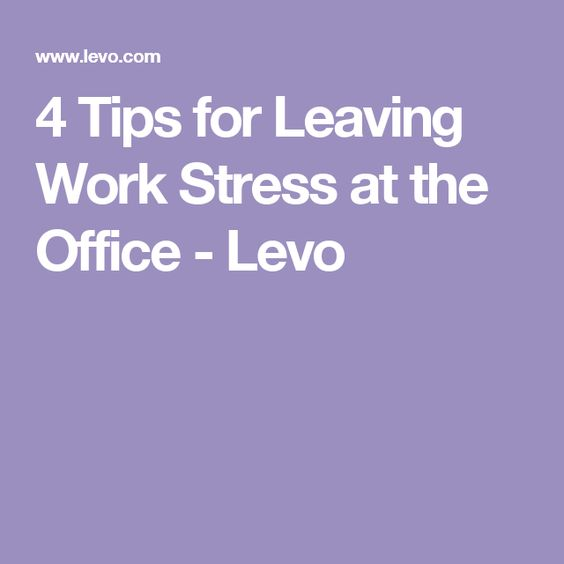 4 Tips for Leaving Work Stress at the Office - Levo