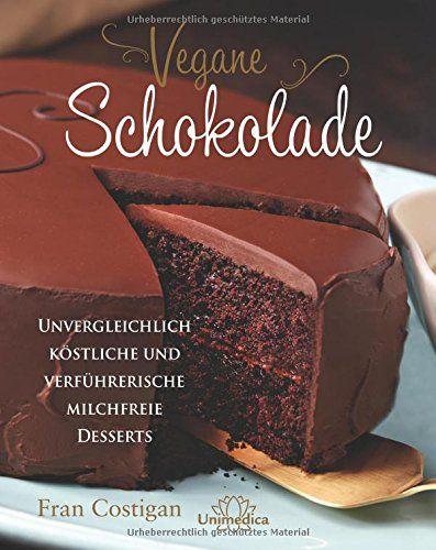 Vegane Schokolade: Unvergleichlich köstliche und verführerische milchfreie Desserts: Amazon.de: Fran Costigan: Bücher