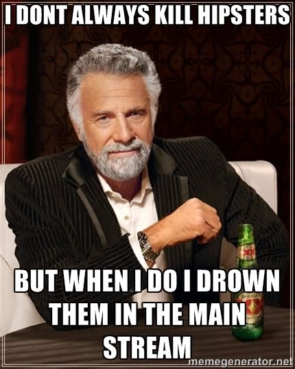i dont always kill hipsters but when i do i drown them in the main stream