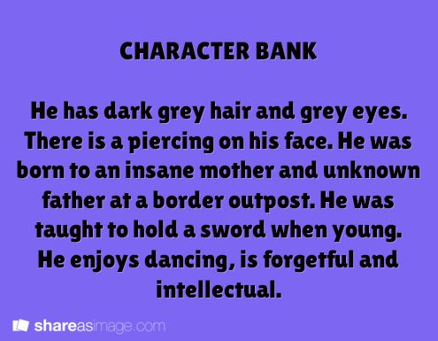 He has dark grey hair and grey eyes. There is a piercing on his face. He was born to an insane mother and unknown father at a boarder outpost. He was taught to hold a sword when young. He enjoys dancing, is forgetful and intellectual.