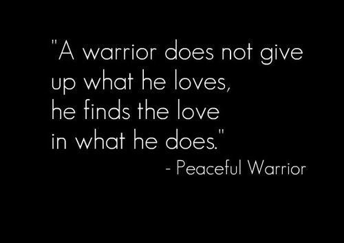 """A warrior does not give up what he loves, he finds the love in what he does.""""  ~ Peaceful Warrior"""