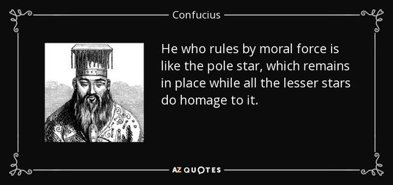 He who rules by moral force is like the pole star, which remains in place while all the lesser stars do homage to it. - Confucius