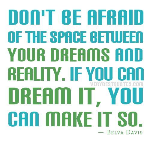 Não tenhas medo da distância entre os teus sonhos e a realidade. Se o podes sonhar... TU podes concretizá-los!