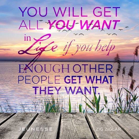 You will get the life you want if you help...