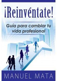 """""""¡Reinvéntate! Guía para cambiar tu vida profesional"""", es un libro escrito por el coach Manuel Mata, con pautas de orientación laboral, para..."""
