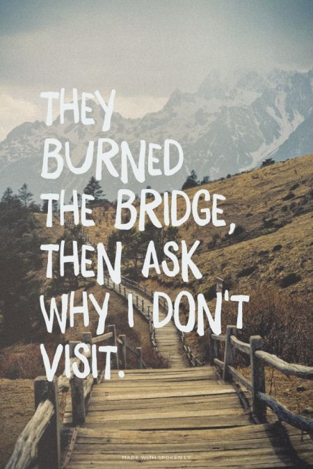 They burned the bridge, then ask why I don't visit. | unluckymonster made this with Spoken.ly: