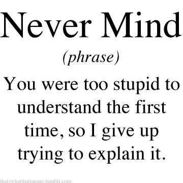 Never Mind (phrase) - You were too stupid to understand the first time, so I give up trying to explain it.