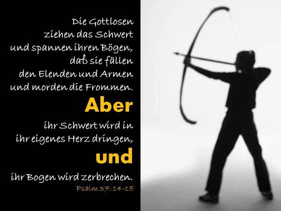 Die Gottlosenziehen das Schwertund spannen ihren Bögen,daß sie fällenden Elenden und Armenund morden die Frommen.Aberihr Schwert wird inihr eigenes Herz dringen,undihr Bogen wird zerbrechen.Psalm 37: 14-15