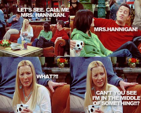 """""""You going to change your name to mrs hannagin?""""-chandler """"Idk let me see........I like it@- phoebe"""