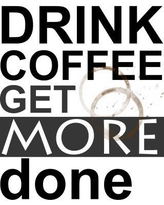 Drink Coffee get more done.