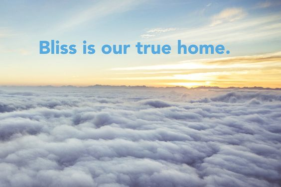 Bliss, is our true home. #bliss