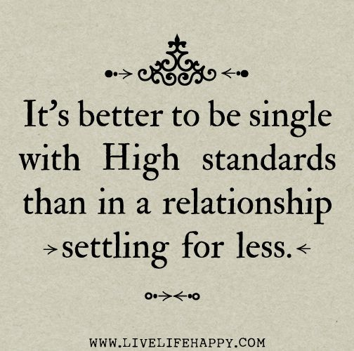 It's better to be single with high standards than in a relationship settling for less - yet still  put loves out into the universe.