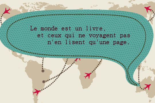 Le monde est un livre, et ceux qui ne voyagent pas n'en lisent qu'une page.