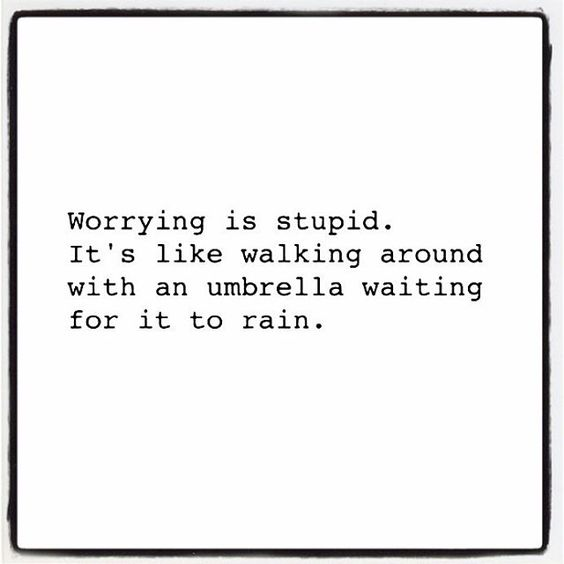 Don't be stupid: Don't Worry!  Enjoy each moment of the NOW and don't worry about the future... Worrying is a waste of energy. Use your energy wisely; and make it positive. ✨