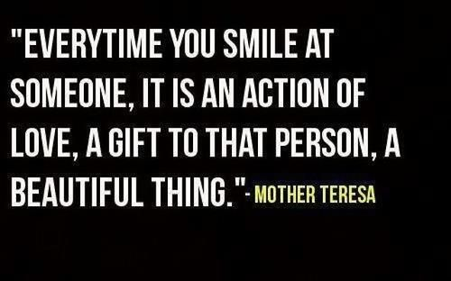 """Everytime you smile at someone, it is an action of love, a gift to that person, a beautiful thing."" Mother Teresa:"