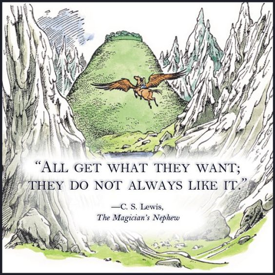 """""""All get what they want; they do not always like it."""" - C. S. Lewis, The Magician's Nephew, The Chronicles of Narnia"""