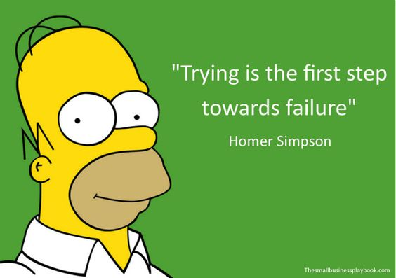 Trying is the first step towards failure.