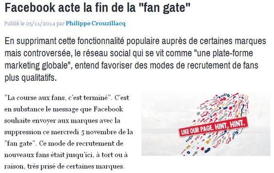 """[FACEBOOK] Fin de la """"fan gate"""" - En supprimant cette fonctionnalité populaire auprès de certaines marques mais controversée, le réseau social qui se vit comme """"une plate-forme marketing globale"""", entend favoriser des modes de recrutement de fans plus qualitatifs. [Source E-Marketing 05/11/14]"""