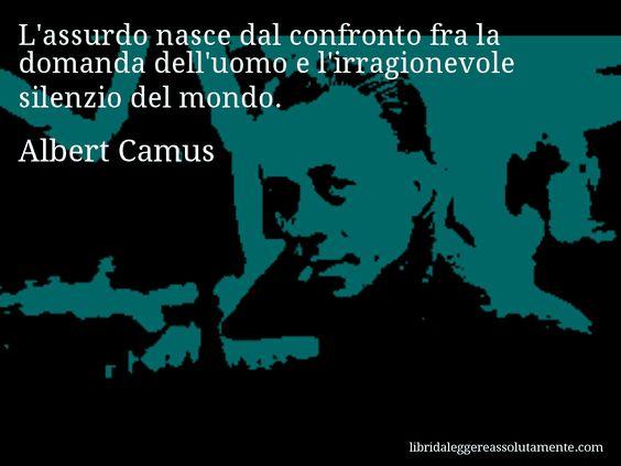 Aforisma di Albert Camus , L'assurdo nasce dal confronto fra la domanda dell'uomo e l'irragionevole silenzio del mondo.