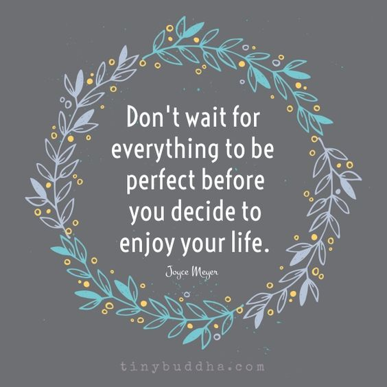 Don't wait for everything to be perfect before you decide to enjoy your life.: