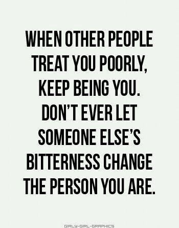 When other people treat you poorly, keep being you. Don't ever let someone else's bitterness change the person you are. Originally shared by Akvile Denaite via Google+