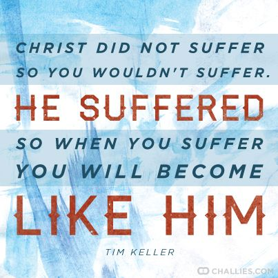 """""""Christ did not suffer so you wouldn't suffer. He suffered so when you suffer you will become like Him."""" Tim Keller:"""