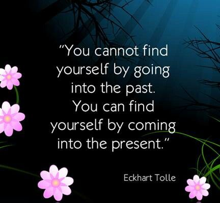 You Cannot Find Yourself By Going Into The Past • You Can Find Yourself By Coming Into The Present • by Echart Tolle