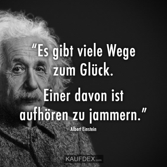 Es Gibt Viele Wege Zum Gluck Einer Davon Ist Aufhoren Zu Jammern Kaufdex Spruche Zitate Leben Spruche Zitate Einstein Zitate