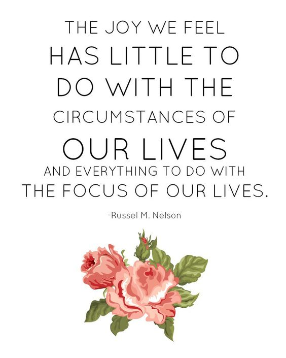 The joy we feel has little to do with the circumstances of our lives and everything to do with the focus of lives. -Russell M Nelson