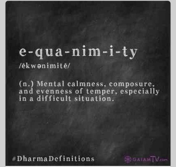 Words - EQUANIMITY  - Something I don't have, but appreciate in others. Life Goals.