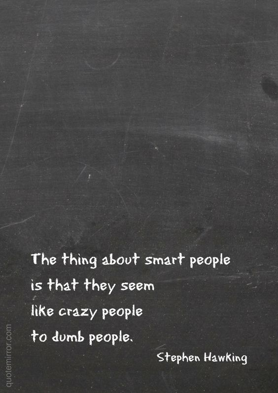The thing about smart people is that they seem like crazy people to dumb people. –Stephen Hawking