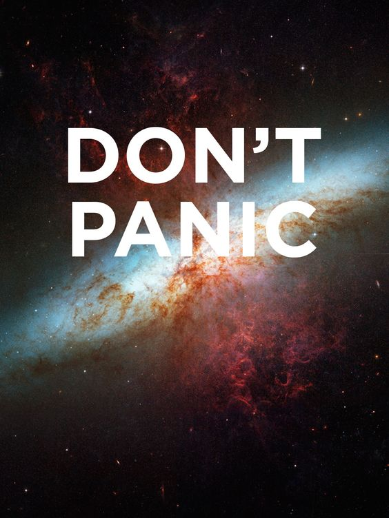 """""""Don't Panic."""" ― Douglas Adams, The Hitchhiker's Guide to the Galaxy"""
