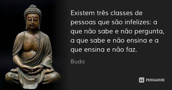 Existem três classes de pessoas que são infelizes: a que não sabe e não pergunta, a que sabe e não ensina e a que ensina e não faz. — Buda