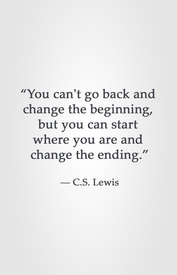 """You can't go back and  change the beginning,  but you can start  where you are and  change the ending.""  ― C.S. Lewis"