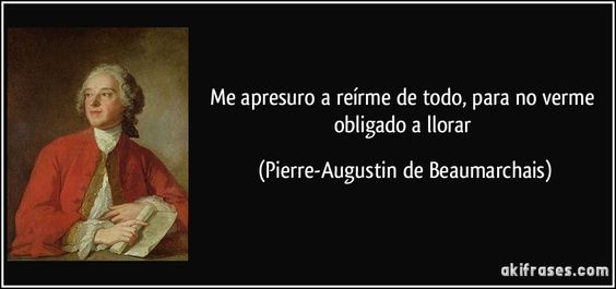 Me apresuro a reírme de todo, para no verme obligado a llorar (Pierre-Augustin de Beaumarchais)